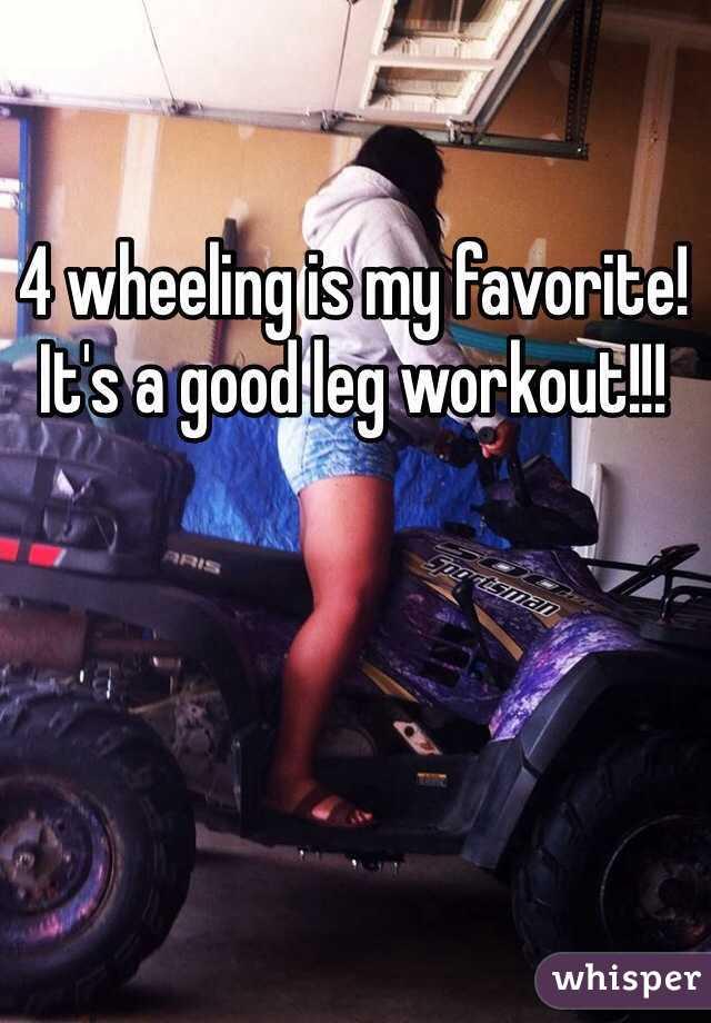 4 wheeling is my favorite! It's a good leg workout!!!