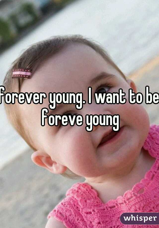 forever young. I want to be foreve young