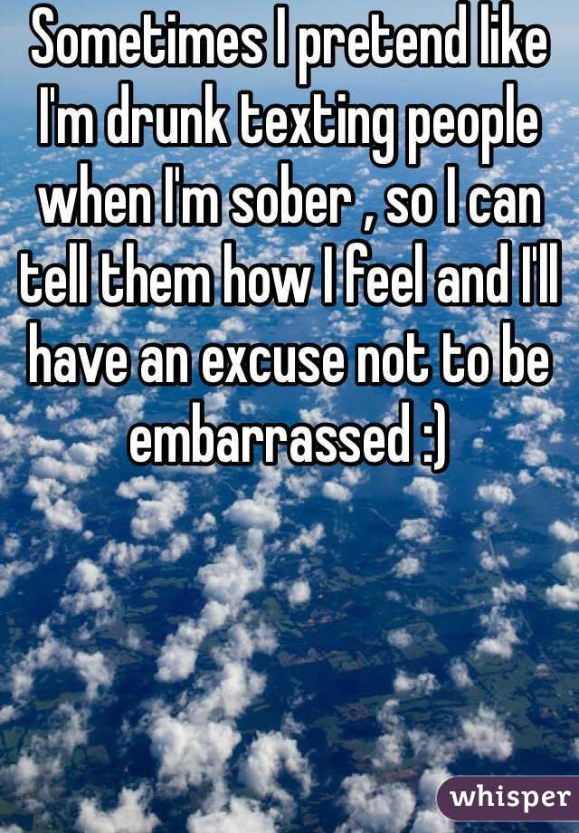 Sometimes I pretend like I'm drunk texting people when I'm sober , so I can tell them how I feel and I'll have an excuse not to be embarrassed :)