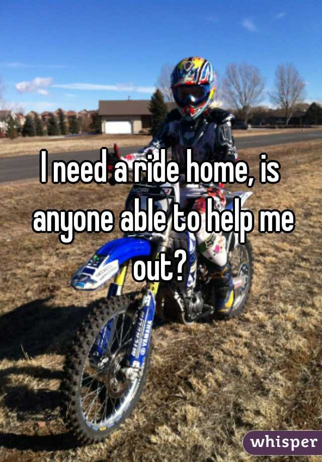 I need a ride home, is anyone able to help me out?