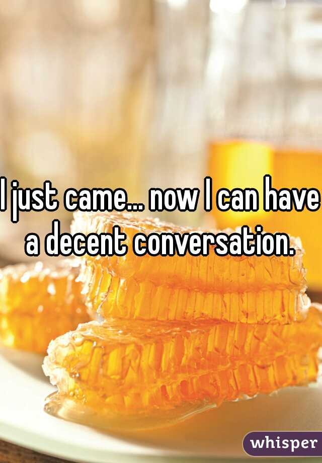I just came... now I can have a decent conversation.