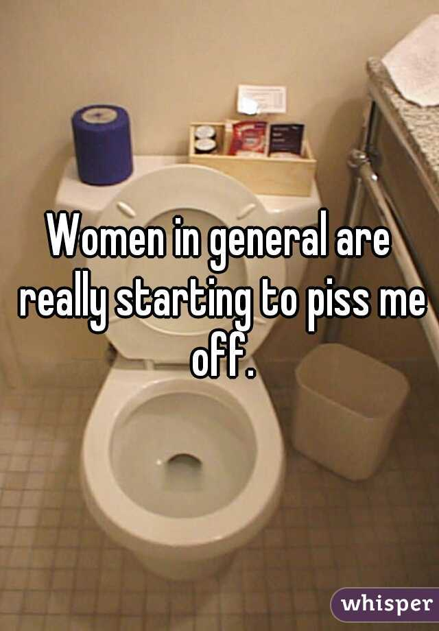Women in general are really starting to piss me off.