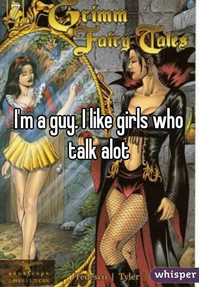 I'm a guy. I like girls who talk alot