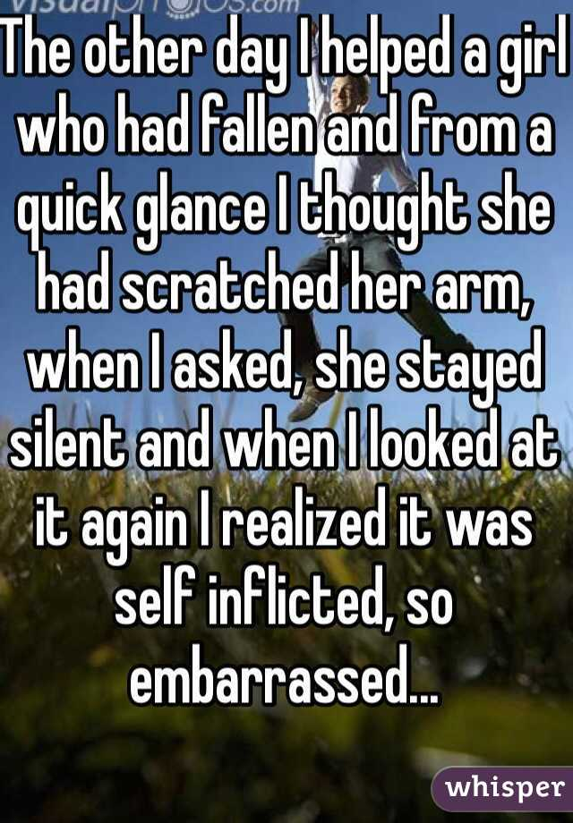 The other day I helped a girl who had fallen and from a quick glance I thought she had scratched her arm, when I asked, she stayed silent and when I looked at it again I realized it was self inflicted, so embarrassed...
