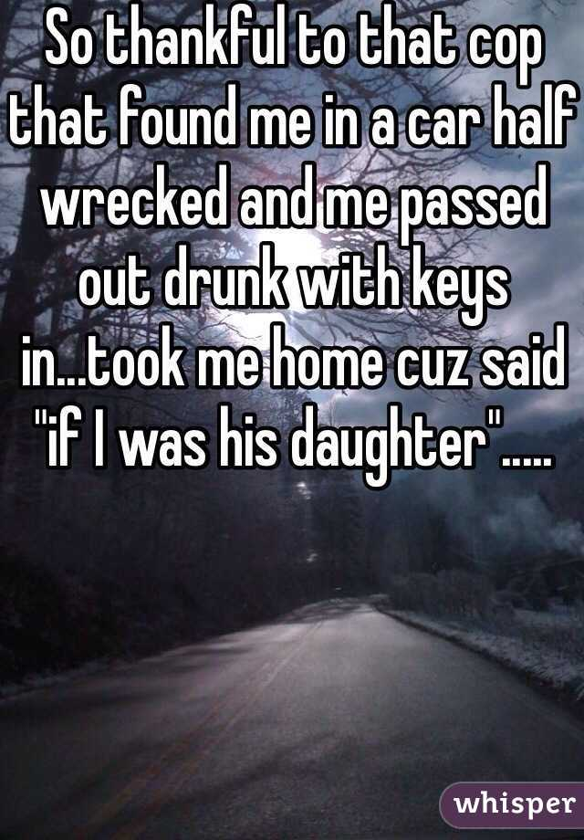 """So thankful to that cop that found me in a car half wrecked and me passed out drunk with keys in...took me home cuz said """"if I was his daughter""""....."""
