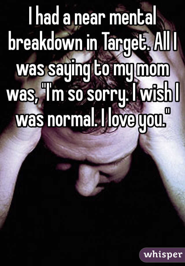"""I had a near mental breakdown in Target. All I was saying to my mom was, """"I'm so sorry. I wish I was normal. I love you."""""""