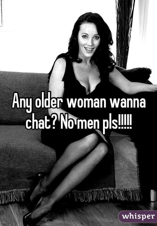 Any older woman wanna chat? No men pls!!!!!