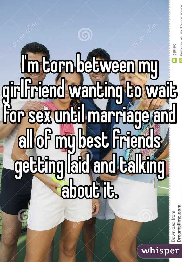 I'm torn between my girlfriend wanting to wait for sex until marriage and all of my best friends getting laid and talking about it.