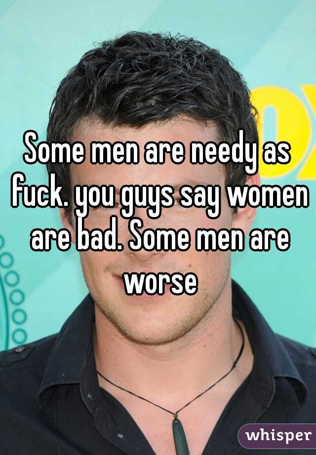 Some men are needy as fuck. you guys say women are bad. Some men are worse