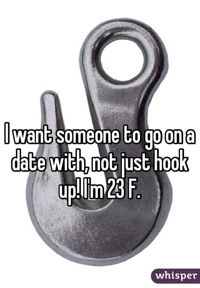 I want someone to go on a date with, not just hook up! I'm 23 F.