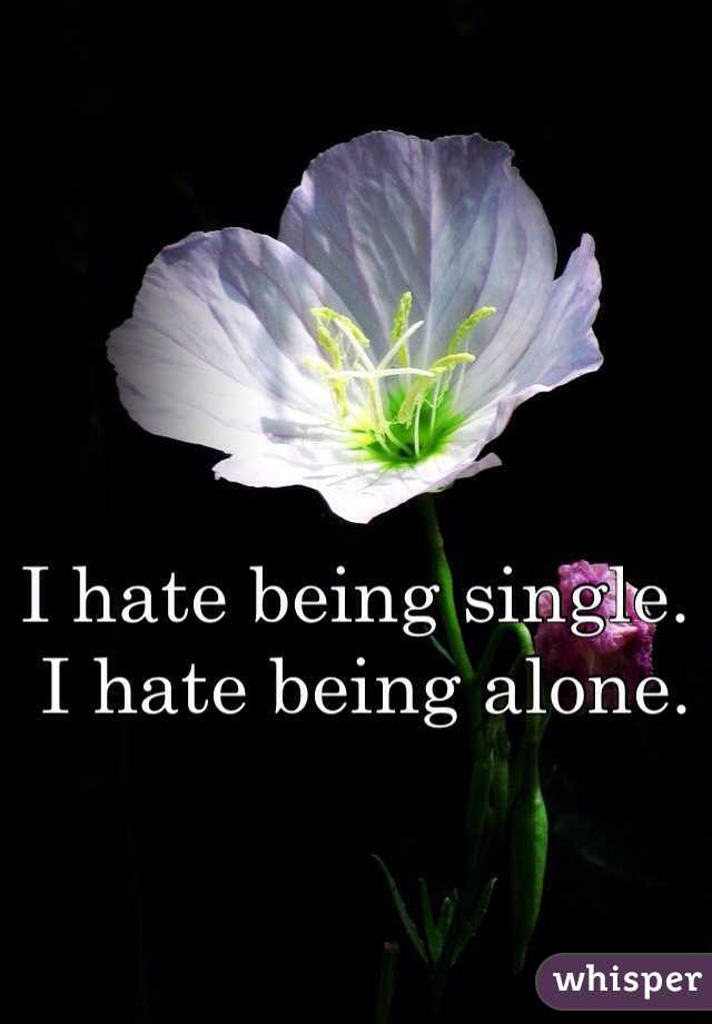 I hate being single.  I hate being alone.