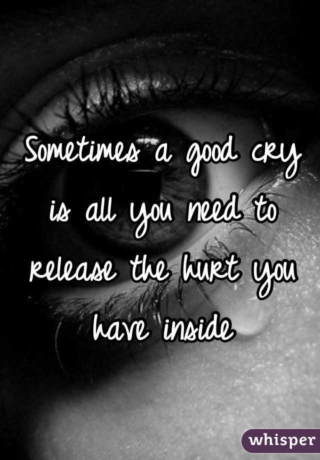Sometimes a good cry is all you need to release the hurt you have inside
