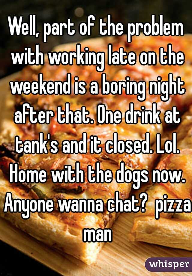 Well, part of the problem with working late on the weekend is a boring night after that. One drink at tank's and it closed. Lol. Home with the dogs now. Anyone wanna chat?  pizza man