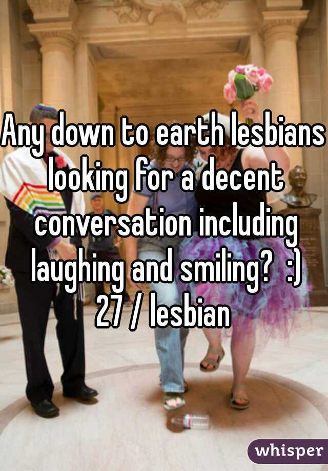 Any down to earth lesbians looking for a decent conversation including laughing and smiling?  :) 27 / lesbian