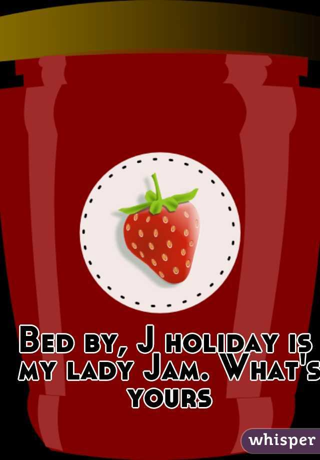 Bed by, J holiday is my lady Jam. What's yours