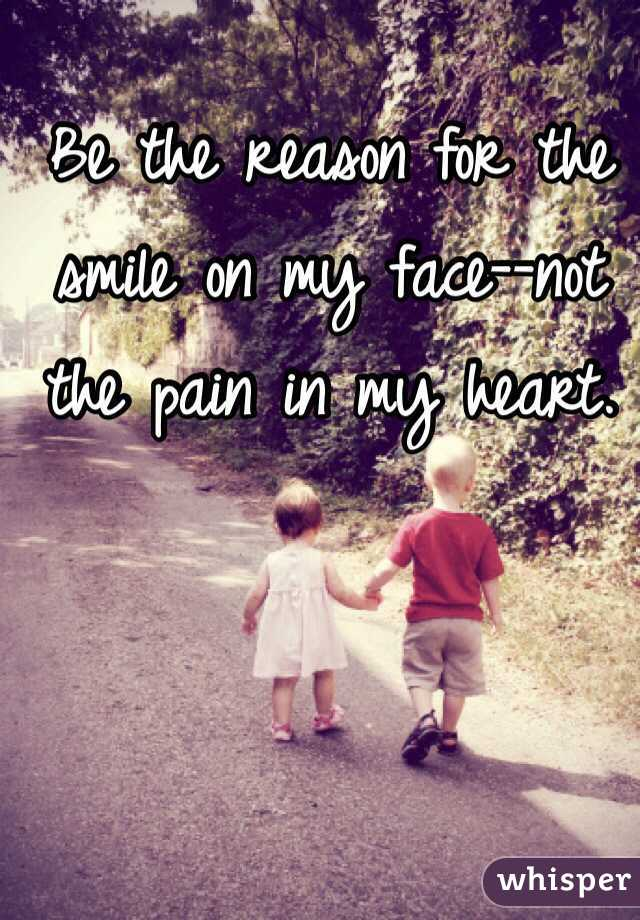 Be the reason for the smile on my face--not the pain in my heart.