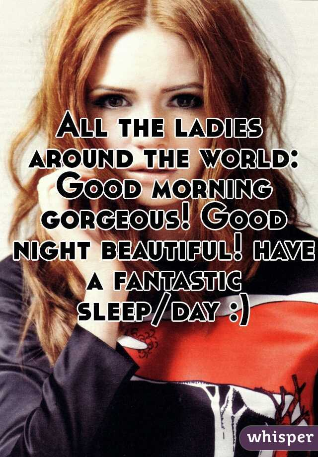 All the ladies around the world: Good morning gorgeous! Good night beautiful! have a fantastic sleep/day :)