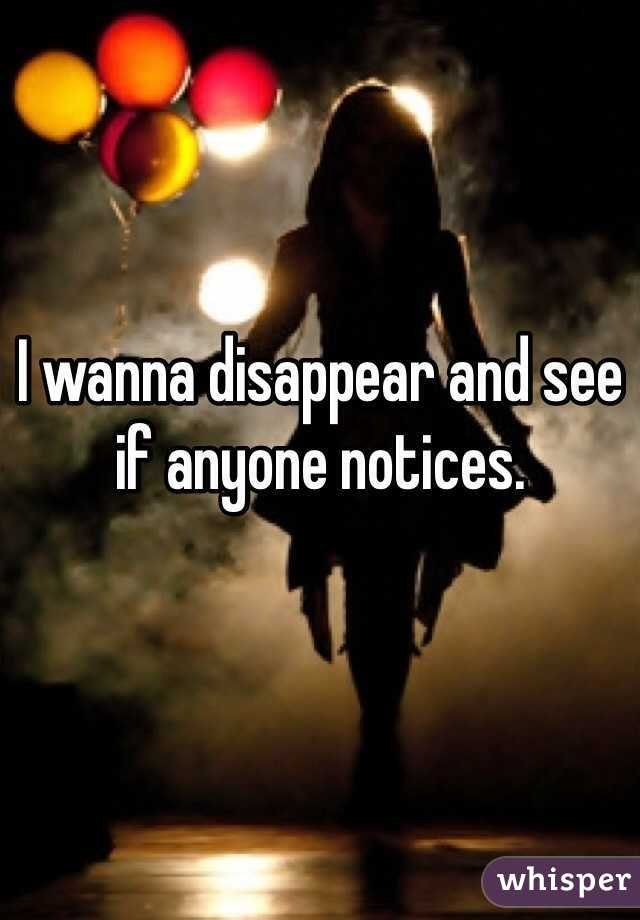 I wanna disappear and see if anyone notices.