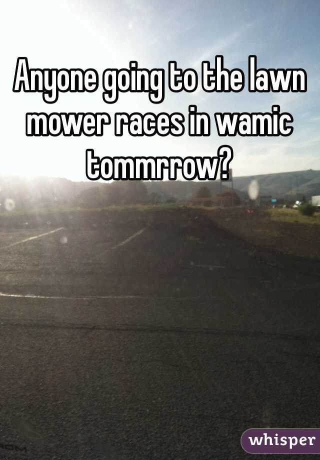 Anyone going to the lawn mower races in wamic tommrrow?