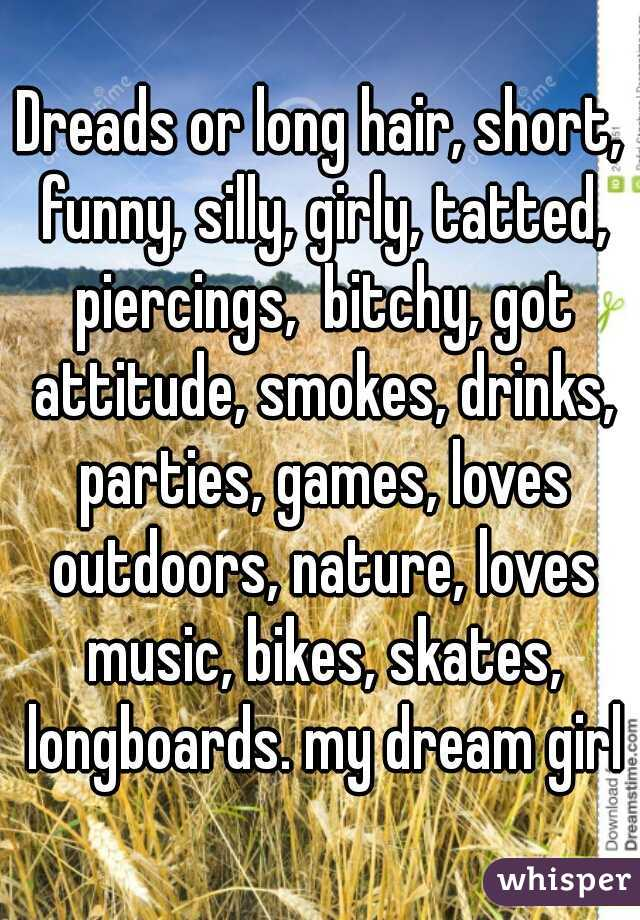 Dreads or long hair, short, funny, silly, girly, tatted, piercings,  bitchy, got attitude, smokes, drinks, parties, games, loves outdoors, nature, loves music, bikes, skates, longboards. my dream girl