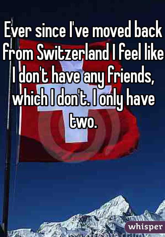 Ever since I've moved back from Switzerland I feel like I don't have any friends, which I don't. I only have two.