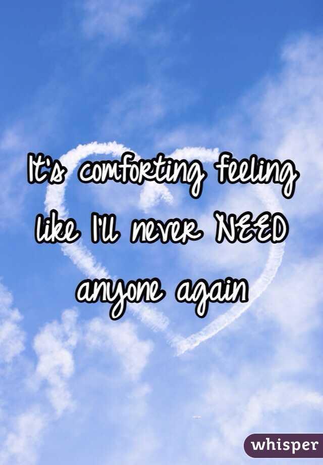 It's comforting feeling like I'll never NEED anyone again