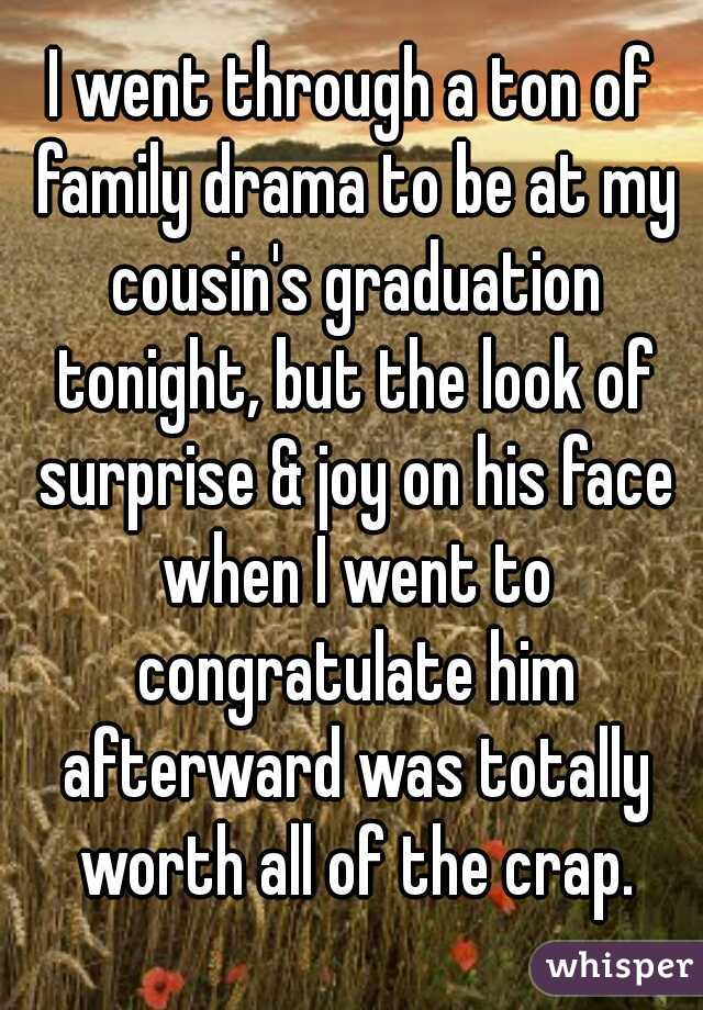 I went through a ton of family drama to be at my cousin's graduation tonight, but the look of surprise & joy on his face when I went to congratulate him afterward was totally worth all of the crap.