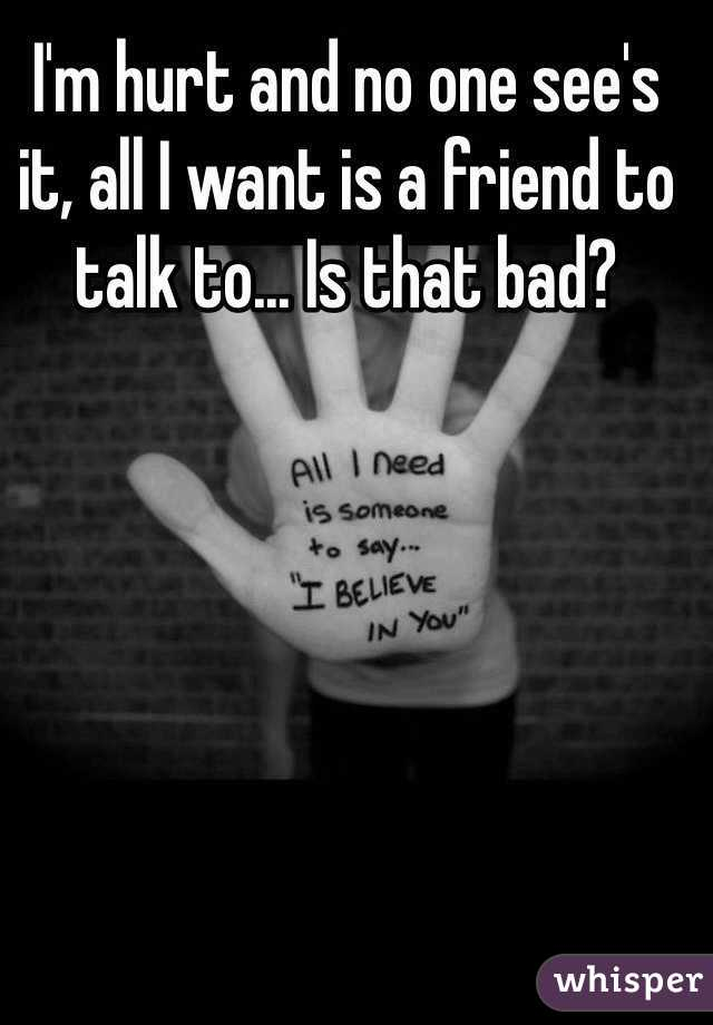 I'm hurt and no one see's it, all I want is a friend to talk to... Is that bad?