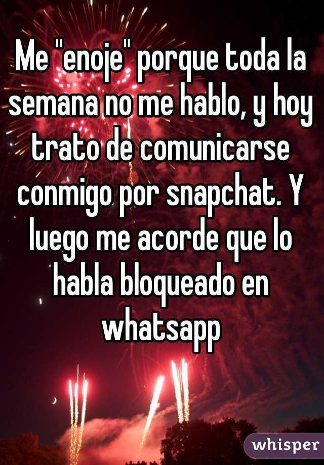 """Me """"enoje"""" porque toda la semana no me hablo, y hoy trato de comunicarse conmigo por snapchat. Y luego me acorde que lo habla bloqueado en whatsapp"""