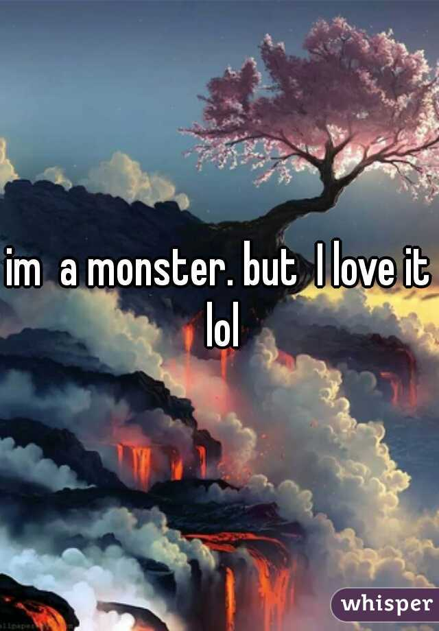 im  a monster. but  I love it lol