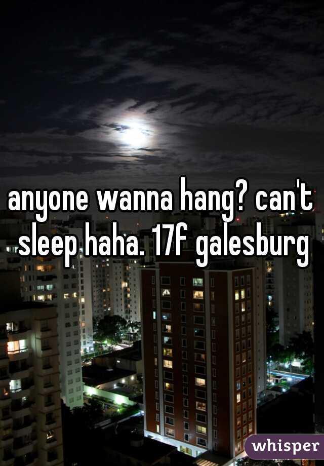 anyone wanna hang? can't sleep haha. 17f galesburg