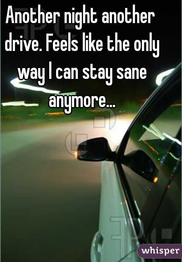 Another night another drive. Feels like the only way I can stay sane anymore...