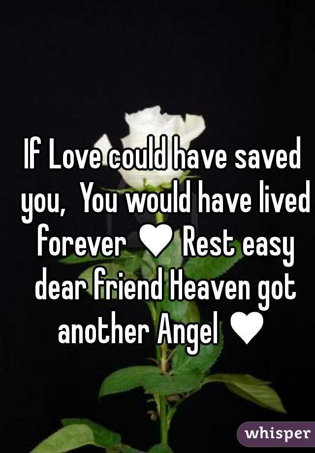 If Love could have saved you,  You would have lived forever ♥ Rest easy dear friend Heaven got another Angel ♥
