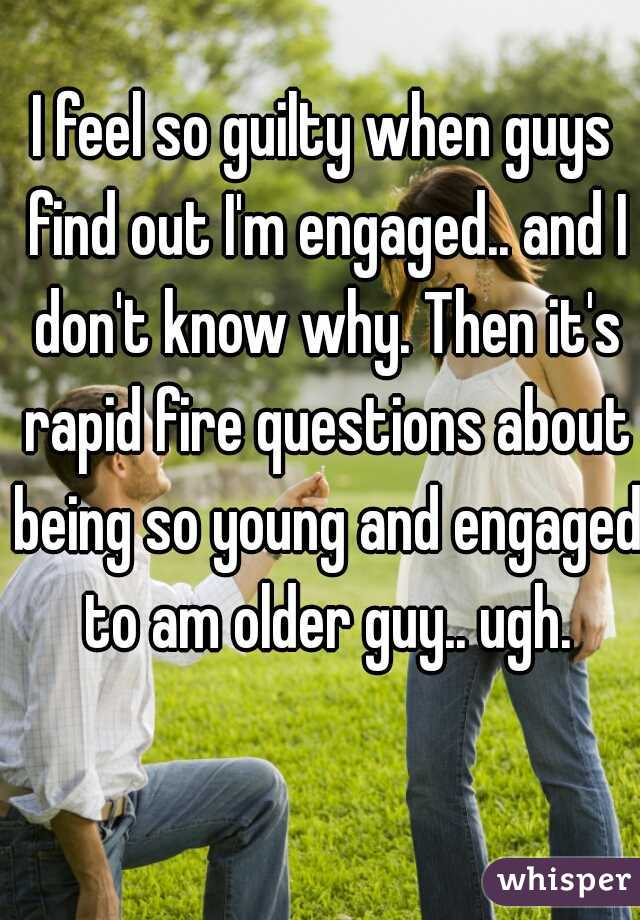I feel so guilty when guys find out I'm engaged.. and I don't know why. Then it's rapid fire questions about being so young and engaged to am older guy.. ugh.