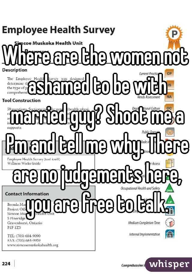Where are the women not ashamed to be with married guy? Shoot me a Pm and tell me why. There are no judgements here, you are free to talk.