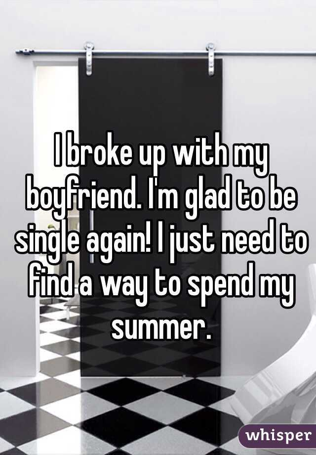 I broke up with my boyfriend. I'm glad to be single again! I just need to find a way to spend my summer.
