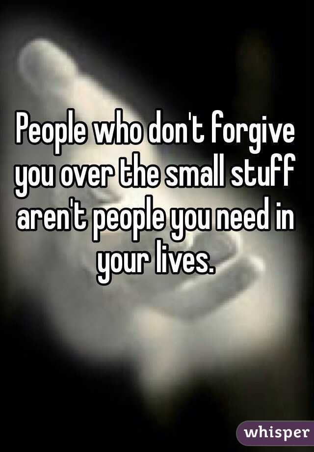 People who don't forgive you over the small stuff aren't people you need in your lives.