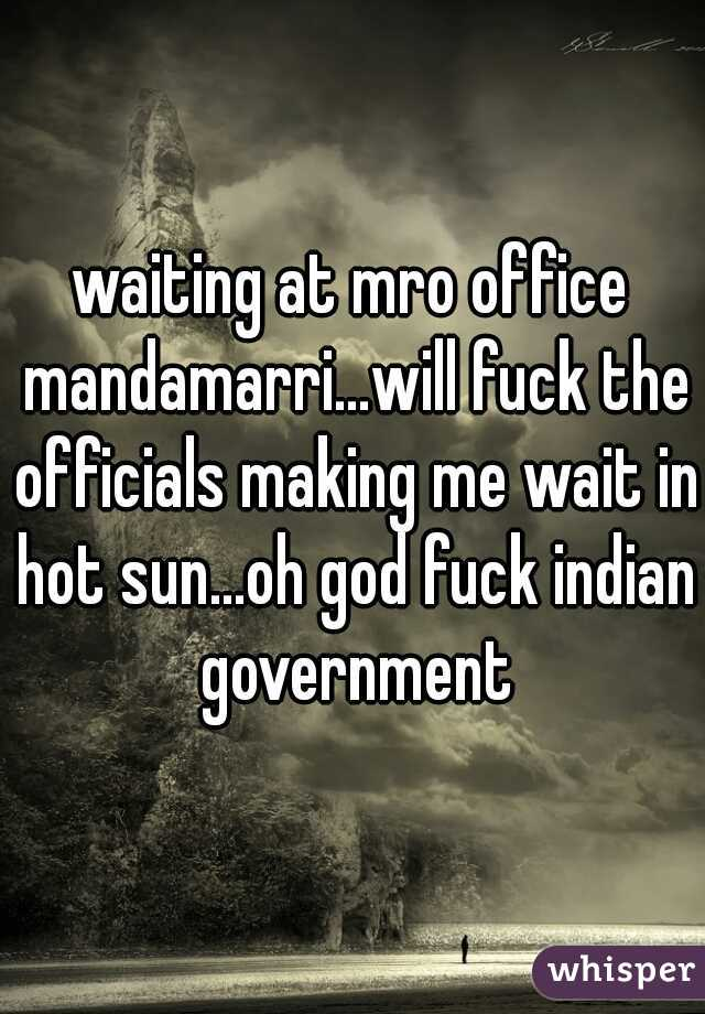 waiting at mro office mandamarri...will fuck the officials making me wait in hot sun...oh god fuck indian government