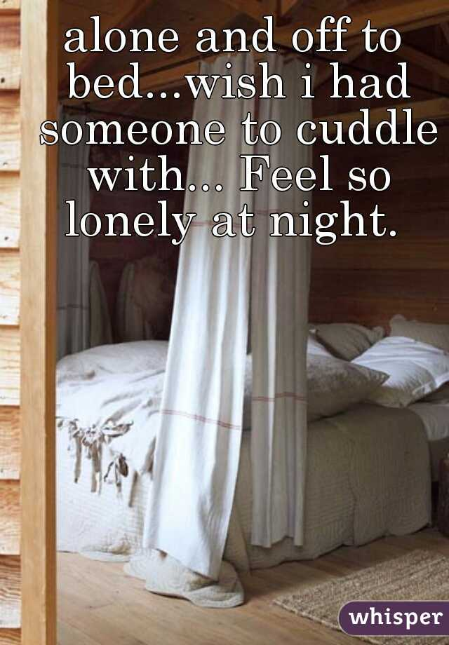 alone and off to bed...wish i had someone to cuddle with... Feel so lonely at night.