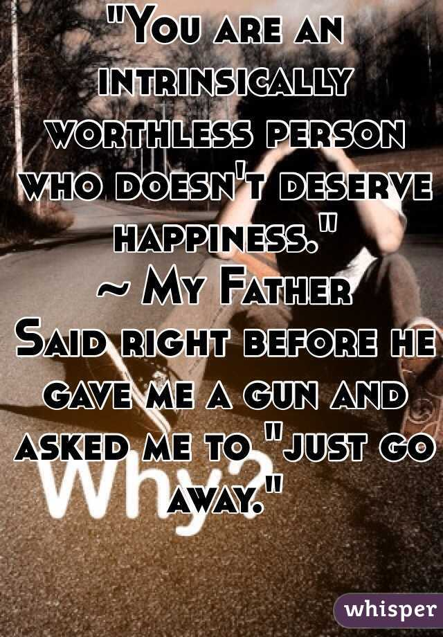 """""""You are an intrinsically worthless person who doesn't deserve happiness."""" ~ My Father Said right before he gave me a gun and asked me to """"just go away."""""""