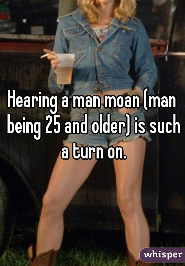 Hearing a man moan (man being 25 and older) is such a turn on.