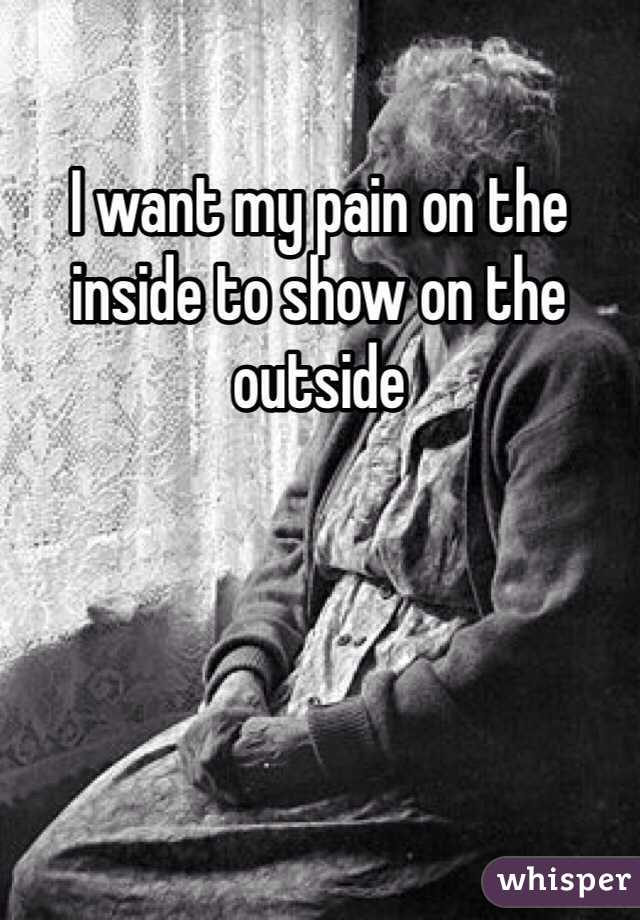 I want my pain on the inside to show on the outside