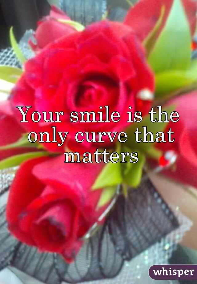 Your smile is the only curve that matters