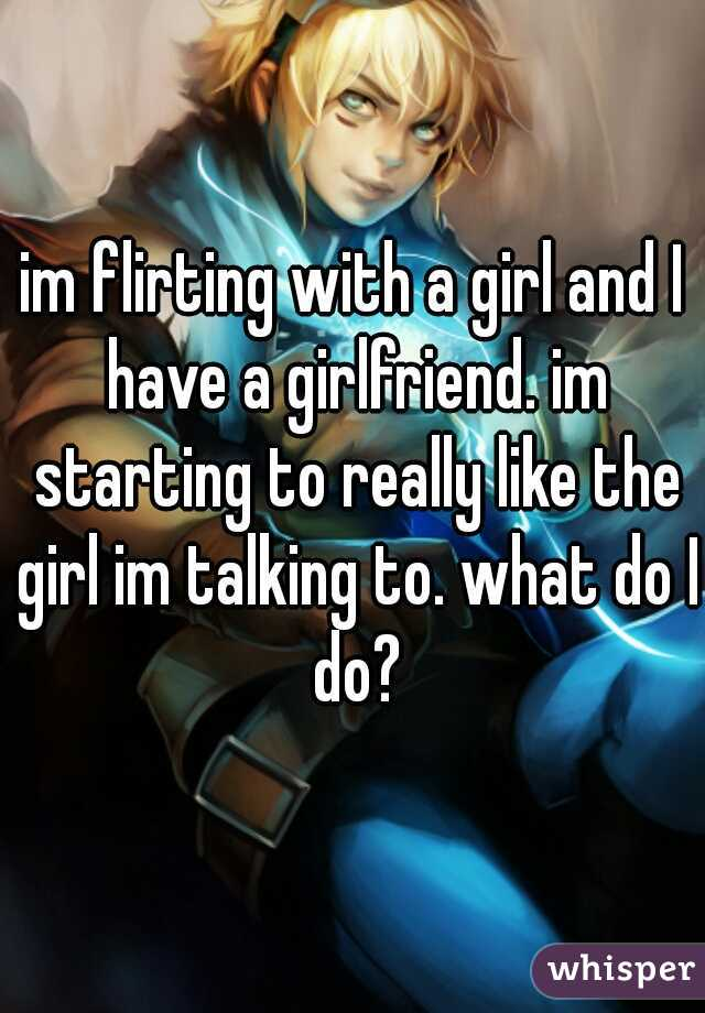 im flirting with a girl and I have a girlfriend. im starting to really like the girl im talking to. what do I do?