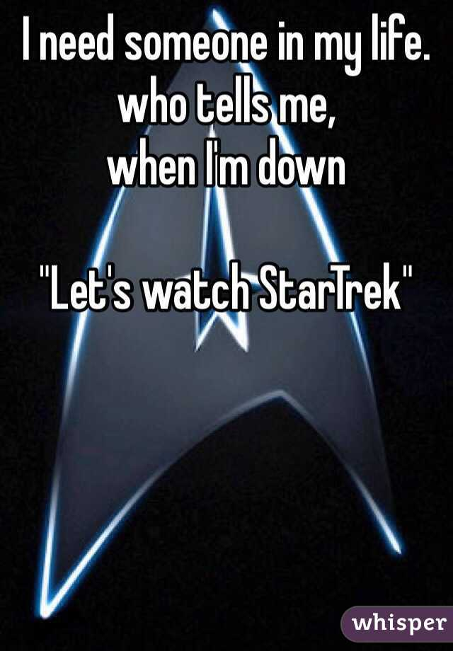 "I need someone in my life. who tells me,  when I'm down  ""Let's watch StarTrek"""