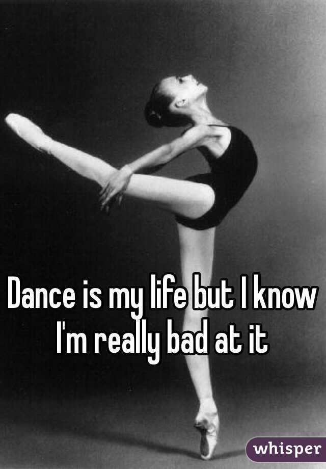 Dance is my life but I know I'm really bad at it