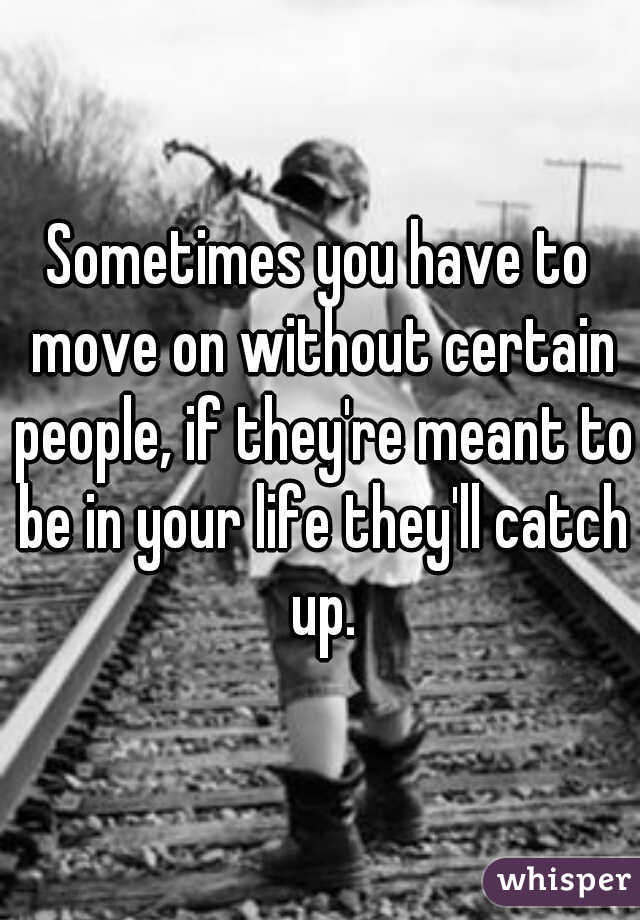 Sometimes you have to move on without certain people, if they're meant to be in your life they'll catch up.