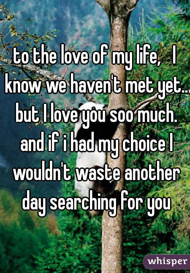 to the love of my life,   I know we haven't met yet.. but I love you soo much. and if i had my choice I wouldn't waste another day searching for you