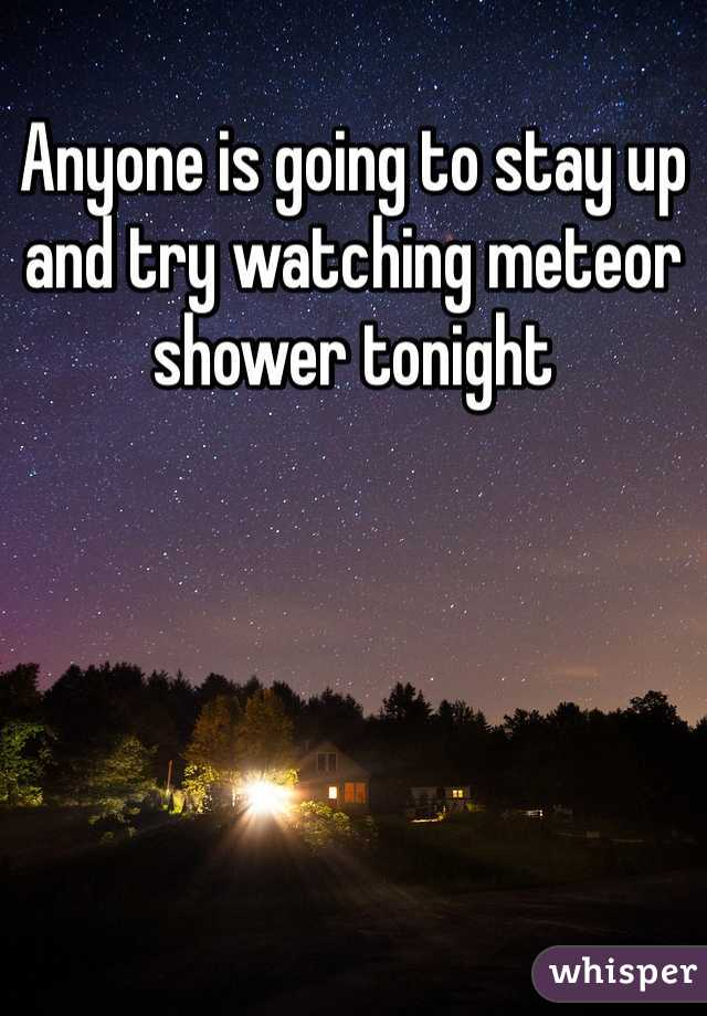 Anyone is going to stay up and try watching meteor shower tonight