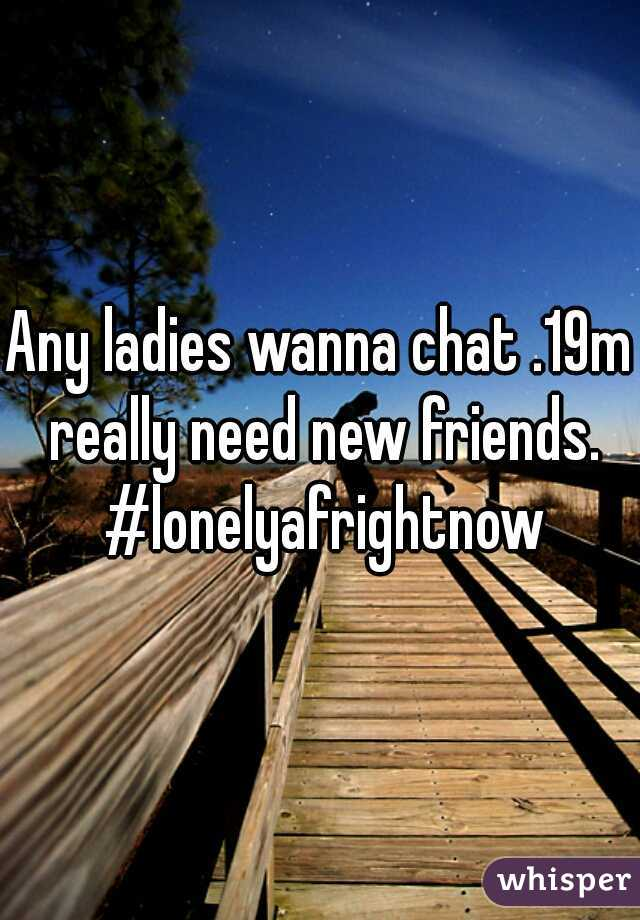 Any ladies wanna chat .19m really need new friends. #lonelyafrightnow
